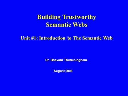 Dr. Bhavani Thuraisingham August 2006 Building Trustworthy Semantic Webs Unit #1: Introduction to The Semantic Web.
