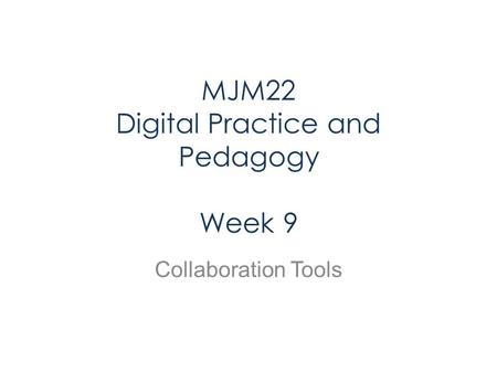 MJM22 Digital Practice and Pedagogy Week 9 Collaboration Tools.
