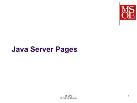 SE-2840 Dr. Mark L. Hornick 1 Java Server Pages. HTML/JSPs are intended to be used as the views in an MVC- based web application Model – represents an.