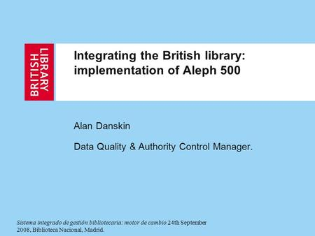 Integrating the British library: implementation of Aleph 500 Alan Danskin Data Quality & Authority Control Manager. Sistema integrado de gestión bibliotecaria: