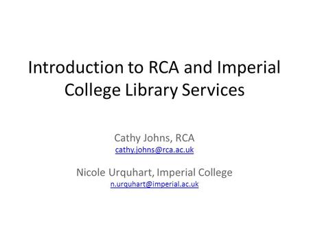 Introduction to RCA and Imperial College Library Services Cathy Johns, RCA Nicole Urquhart, Imperial College
