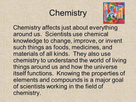 Chemistry Chemistry affects just about everything around us. Scientists use chemical knowledge to change, improve, or invent such things as foods, medicines,