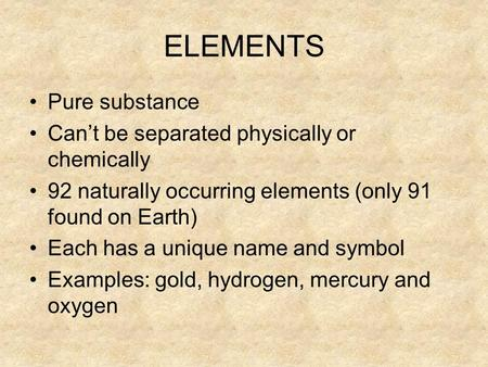 ELEMENTS Pure substance Can't be separated physically or chemically 92 naturally occurring elements (only 91 found on Earth) Each has a unique name and.