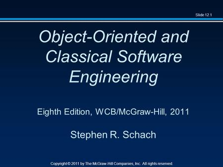 Slide 12.1 Copyright © 2011 by The McGraw-Hill Companies, Inc. All rights reserved. Object-Oriented and Classical Software Engineering Eighth Edition,