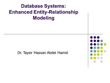 Database Systems: Enhanced Entity-Relationship Modeling Dr. Taysir Hassan Abdel Hamid.