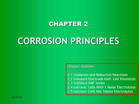 6/2/20161 CHAPTER 2 CORROSION PRINCIPLES Chapter Outlines 2.1 Oxidation and Reduction Reactions 2.2 Standard Electrode Half- Cell Potentials 2.3 Standard.