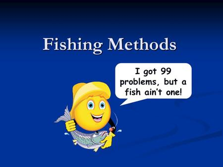 Fishing Methods I got 99 problems, but a fish ain't one!