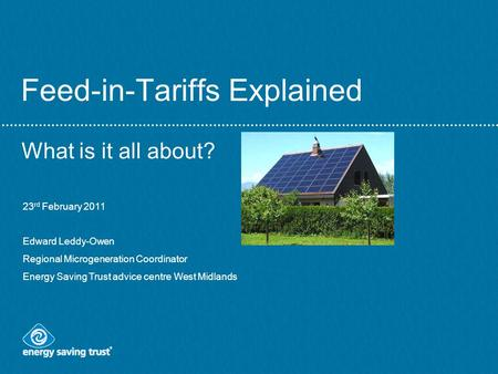 Feed-in-Tariffs Explained What is it all about? 23 rd February 2011 Edward Leddy-Owen Regional Microgeneration Coordinator Energy Saving Trust advice centre.