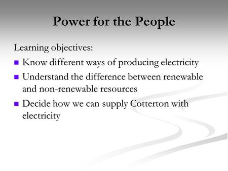 Power for the People Learning objectives: Know different ways of producing electricity Know different ways of producing electricity Understand the difference.