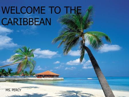WELCOME TO THE CARIBBEAN MS. PERCY. Group Think At your table, brainstorm a list of descriptive words for each of these aspects of the Caribbean: At.
