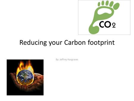 Reducing your Carbon footprint By: Jeffrey Hargraves.