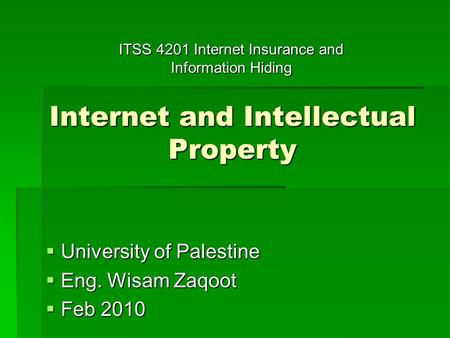 Internet and Intellectual Property  University of Palestine  Eng. Wisam Zaqoot  Feb 2010 ITSS 4201 Internet Insurance and Information Hiding.