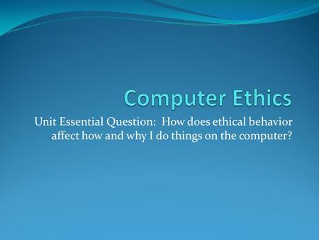 Unit Essential Question: How does ethical behavior affect how and why I do things on the computer?