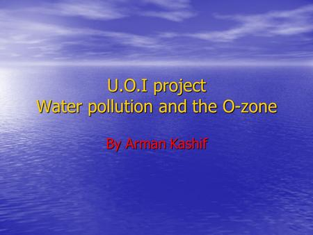 U.O.I project Water pollution and the O-zone By Arman Kashif.