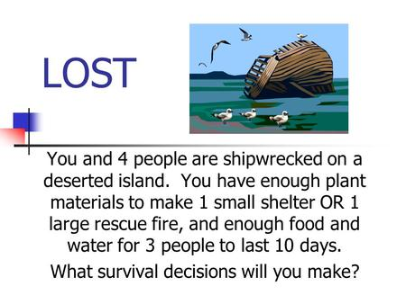 LOST You and 4 people are shipwrecked on a deserted island. You have enough plant materials to make 1 small shelter OR 1 large rescue fire, and enough.