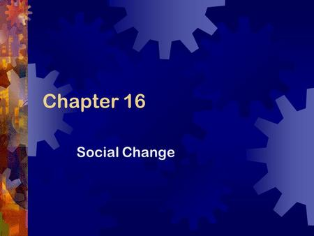 Chapter 16 Social Change. What is Social Change? Social change is the transformation of culture and social institutions over time Social change is not.