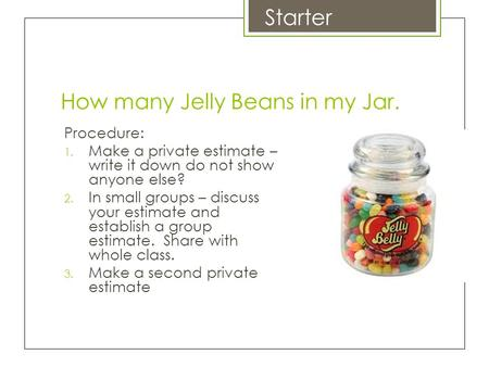 How many Jelly Beans in my Jar. Procedure: 1. Make a private estimate – write it down do not show anyone else? 2. In small groups – discuss your estimate.