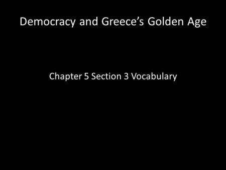 Democracy and Greece's Golden Age Chapter 5 Section 3 Vocabulary.