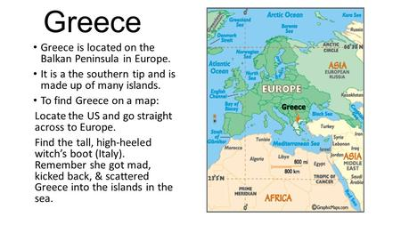 Greece Greece is located on the Balkan Peninsula in Europe. It is a the southern tip and is made up of many islands. To find Greece on a map: Locate the.