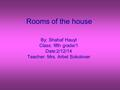 Rooms of the house By: Shahaf Hauyt Class: fifth grade/1 Date:2/12/14 Teacher: Mrs. Arbel Sokolover.