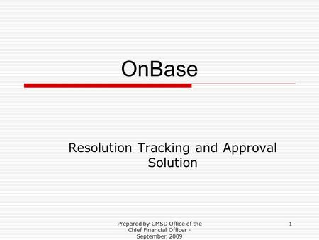 Prepared by CMSD Office of the Chief Financial Officer - September, 2009 1 OnBase Resolution Tracking and Approval Solution.