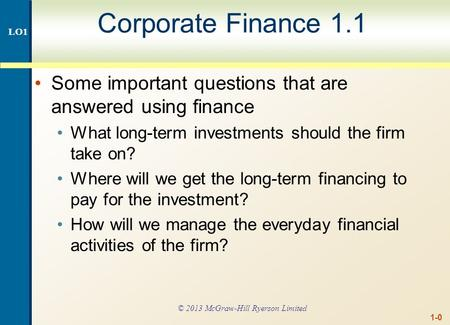 1-0 Corporate Finance 1.1 Some important questions that are answered using finance What long-term investments should the firm take on? Where will we get.