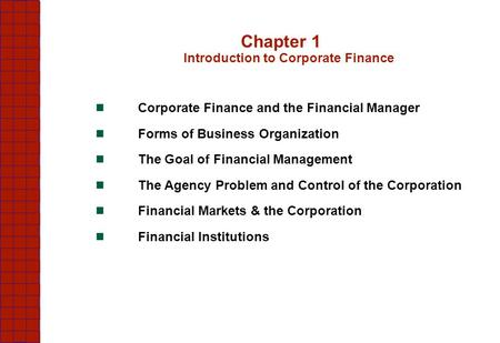 Chapter 1 Introduction to Corporate Finance Corporate Finance and the Financial Manager Forms of Business Organization The Goal of Financial Management.