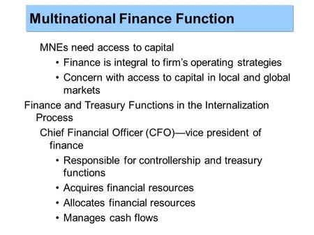 MNEs need access to capital Finance is integral to firm's operating strategies Concern with access to capital in local and global markets Finance and Treasury.
