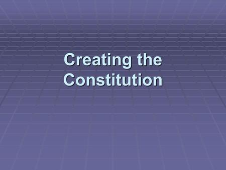 Creating the Constitution 1. Constitutional Convention  Framers met in Philadelphia in 1787  Divided over views of the appropriate power and responsibilities.