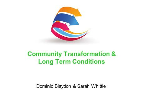 Dominic Blaydon & Sarah Whittle Community Transformation & Long Term Conditions.