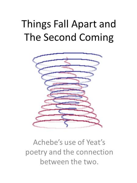 Things Fall Apart and The Second Coming Achebe's use of Yeat's poetry and the connection between the two.