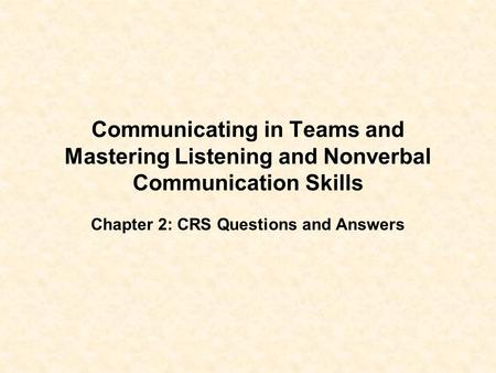 Communicating in Teams and Mastering Listening and Nonverbal Communication Skills Chapter 2: CRS Questions and Answers.