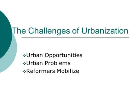 The Challenges of Urbanization  Urban Opportunities  Urban Problems  Reformers Mobilize.