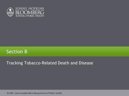  2007 Johns Hopkins Bloomberg School of Public Health Section B Tracking Tobacco-Related Death and Disease.