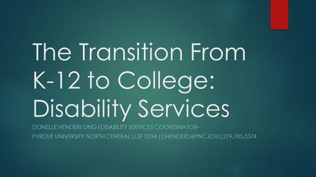 The Transition From K-12 to College: Disability Services DONELLE HENDERLONG|DISABILITY SERVICES COORDINATOR- PURDUE UNIVERSITY NORTH CENTRAL|LSF