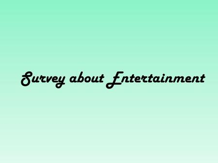 Survey about Entertainment. Freetime in our daily routine Children (our generation) Our parents Our grandparents -meeting friends -playing instruments.