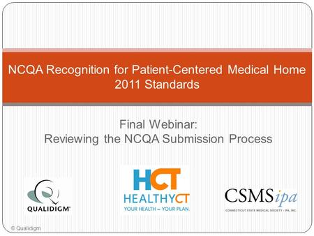 Final Webinar: Reviewing the NCQA Submission Process NCQA Recognition for Patient-Centered Medical Home 2011 Standards © Qualidigm.