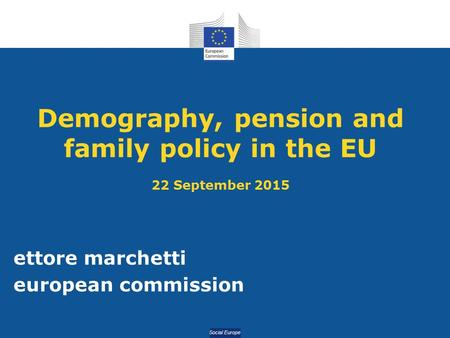Social Europe Demography, pension and family policy in the EU 22 September 2015 ettore marchetti european commission.
