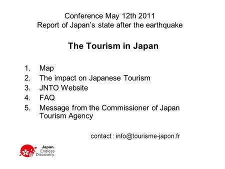 Conference May 12th 2011 Report of Japan's state after the earthquake The Tourism in Japan 1.Map 2.The impact on Japanese Tourism 3.JNTO Website 4.FAQ.