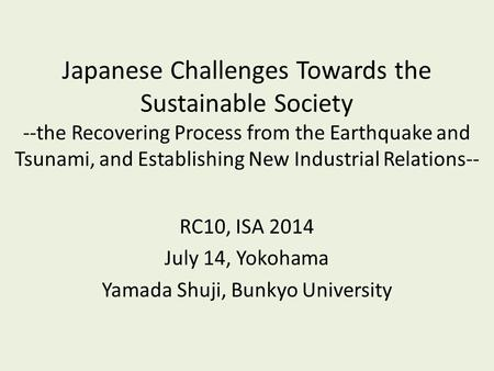 Japanese Challenges Towards the Sustainable Society --the Recovering Process from the Earthquake and Tsunami, and Establishing New Industrial Relations--