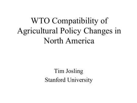 WTO Compatibility of Agricultural Policy Changes in North America Tim Josling Stanford University.