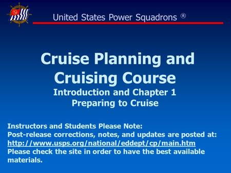 Cruise Planning and Cruising Course Introduction and Chapter 1 Preparing to Cruise United States Power Squadrons ® Instructors and Students Please Note: