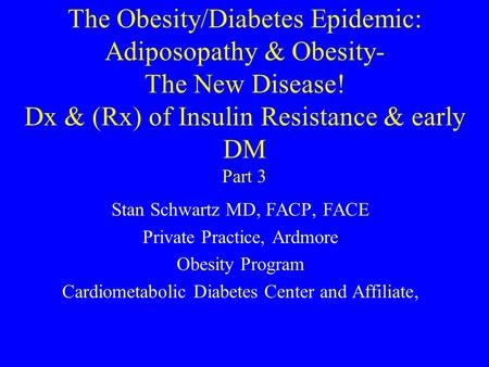 The Obesity/Diabetes Epidemic: Adiposopathy & Obesity- The New Disease! Dx & (Rx) of Insulin Resistance & early DM Part 3 Stan Schwartz MD, FACP, FACE.