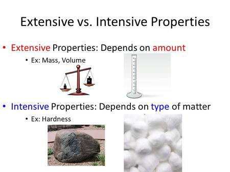Extensive vs. Intensive Properties Extensive Properties: Depends on amount Ex: Mass, Volume Intensive Properties: Depends on type of matter Ex: Hardness.