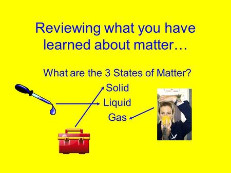 Reviewing what you have learned about matter… What are the 3 States of Matter? Solid Liquid Gas.