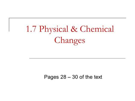 1.7 Physical & Chemical Changes Pages 28 – 30 of the text.