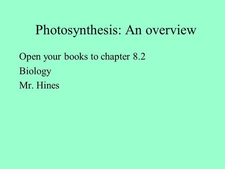 Photosynthesis: An overview Open your books to chapter 8.2 Biology Mr. Hines.