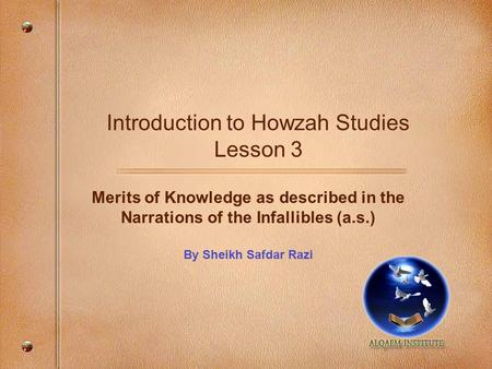 Introduction to Howzah Studies Lesson 3 Merits of Knowledge as described in the Narrations of the Infallibles (a.s.) By Sheikh Safdar Razi.