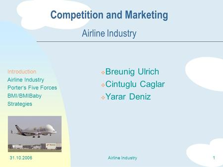 31.10.2006Airline Industry1 Competition and Marketing Airline Industry  Breunig Ulrich  Cintuglu Caglar  Yarar Deniz Introduction Airline Industry Porter's.
