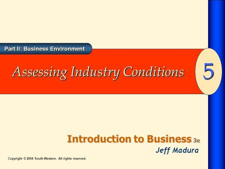 Part II: Business Environment Introduction to Business 3e 5 Copyright © 2004 South-Western. All rights reserved. Assessing Industry Conditions.